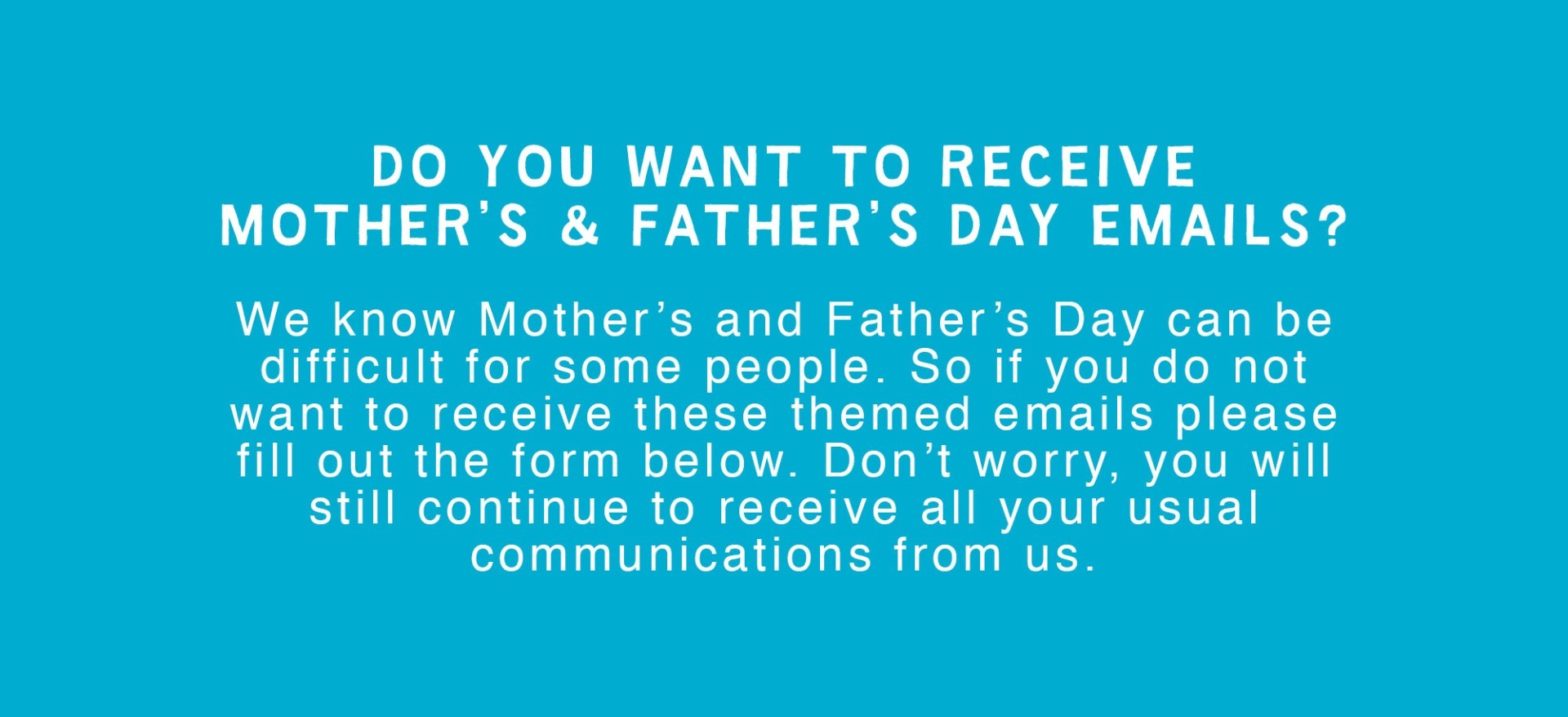 Opt out from Mother's Day and Father's Day emails below.